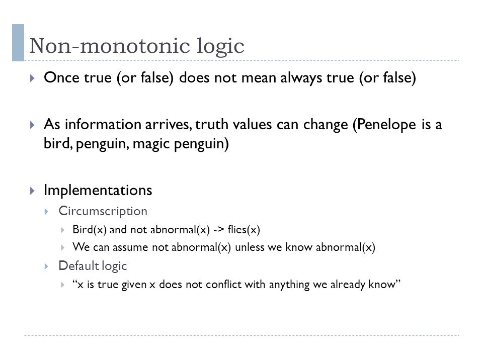 Non-monotonic logic  Once true (or false) does not mean always true (or false)  As information arrives, truth values can change (Penelope is a bird,