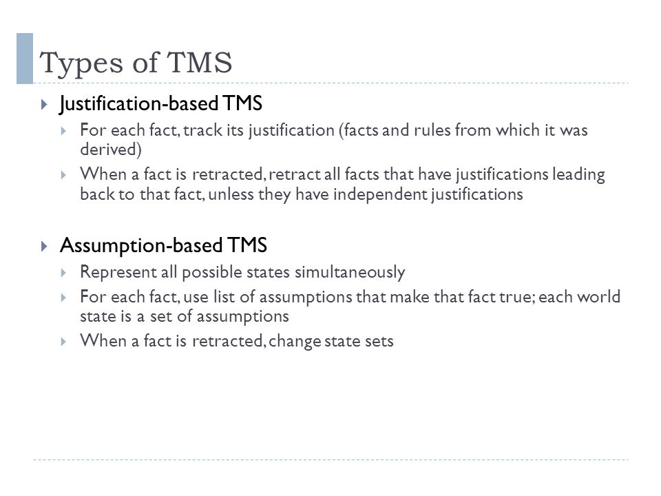 Types of TMS  Justification-based TMS  For each fact, track its justification (facts and rules from which it was derived)  When a fact is retracted