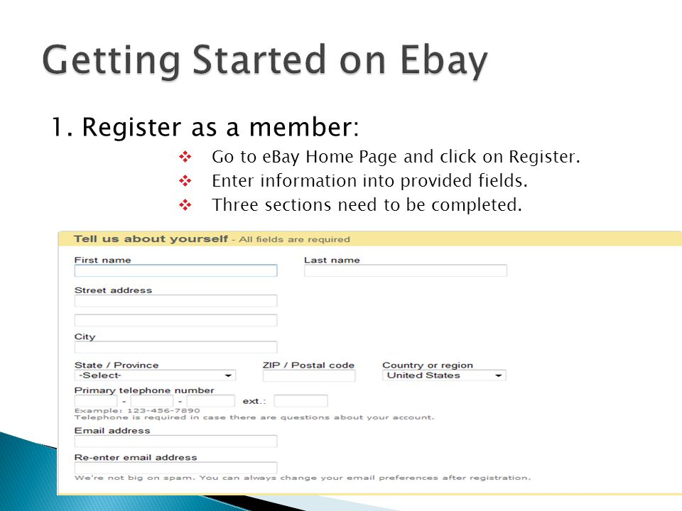 1. Register as a member:  Go to eBay Home Page and click on Register.  Enter information into provided fields.  Three sections need to be completed