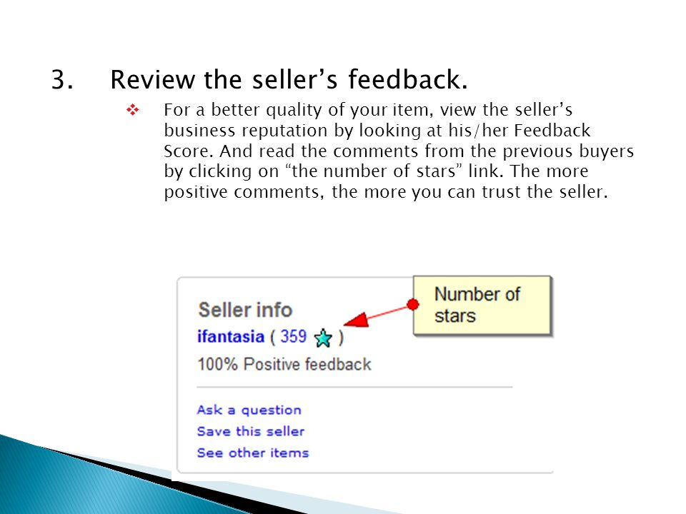 3.Review the seller's feedback.  For a better quality of your item, view the seller's business reputation by looking at his/her Feedback Score. And r