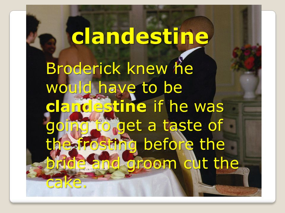 clandestine Broderick knew he would have to be clandestine if he was going to get a taste of the frosting before the bride and groom cut the cake.