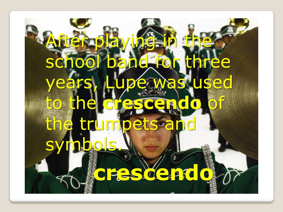 crescendo After playing in the school band for three years, Lupe was used to the crescendo of the trumpets and symbols.