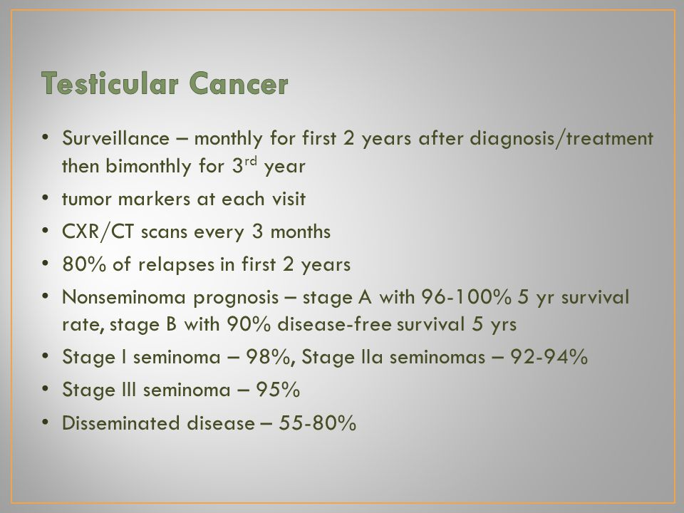 Surveillance – monthly for first 2 years after diagnosis/treatment then bimonthly for 3 rd year tumor markers at each visit CXR/CT scans every 3 month