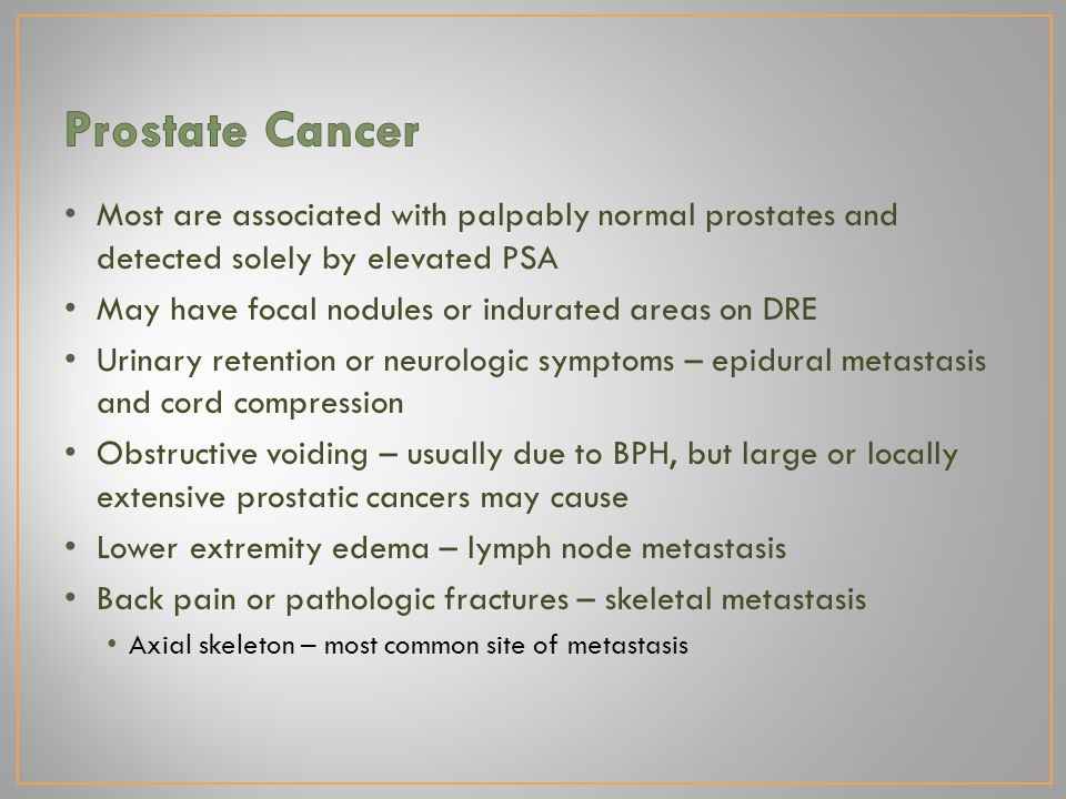 Most are associated with palpably normal prostates and detected solely by elevated PSA May have focal nodules or indurated areas on DRE Urinary retention or neurologic symptoms – epidural metastasis and cord compression Obstructive voiding – usually due to BPH, but large or locally extensive prostatic cancers may cause Lower extremity edema – lymph node metastasis Back pain or pathologic fractures – skeletal metastasis Axial skeleton – most common site of metastasis