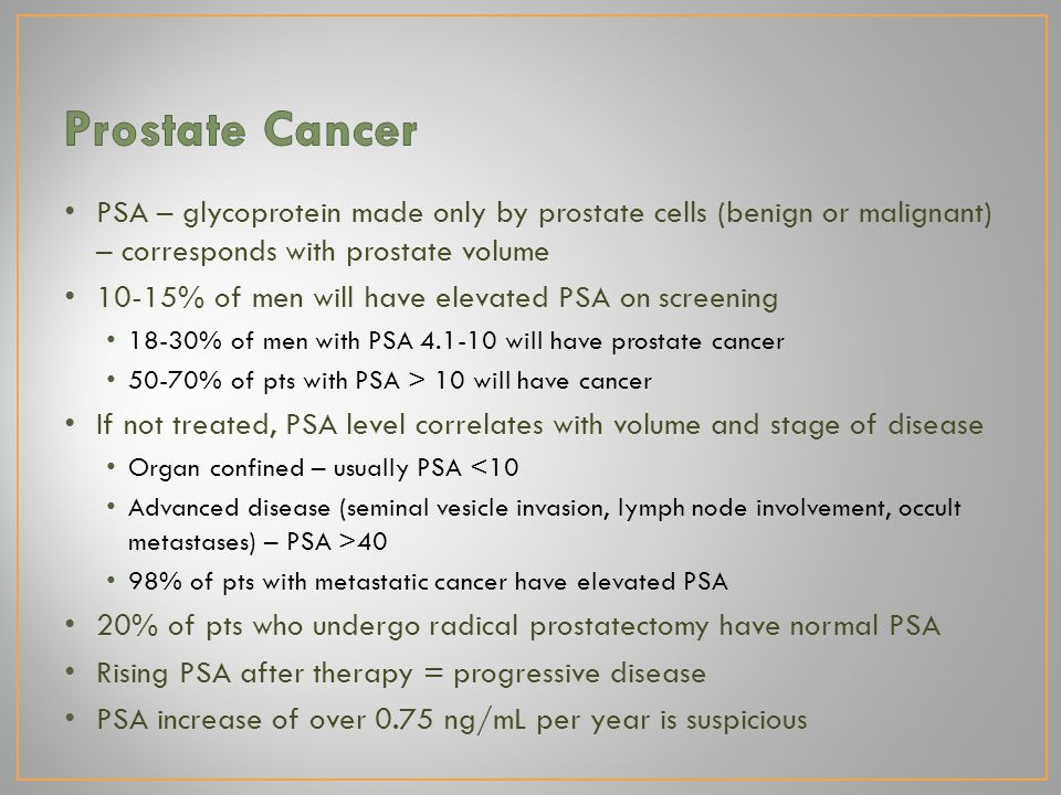 PSA – glycoprotein made only by prostate cells (benign or malignant) – corresponds with prostate volume 10-15% of men will have elevated PSA on screening 18-30% of men with PSA 4.1-10 will have prostate cancer 50-70% of pts with PSA > 10 will have cancer If not treated, PSA level correlates with volume and stage of disease Organ confined – usually PSA <10 Advanced disease (seminal vesicle invasion, lymph node involvement, occult metastases) – PSA >40 98% of pts with metastatic cancer have elevated PSA 20% of pts who undergo radical prostatectomy have normal PSA Rising PSA after therapy = progressive disease PSA increase of over 0.75 ng/mL per year is suspicious