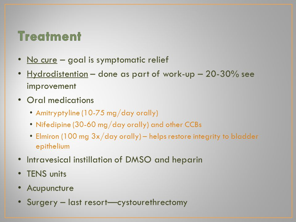 No cure – goal is symptomatic relief Hydrodistention – done as part of work-up – 20-30% see improvement Oral medications Amitryptyline (10-75 mg/day orally) Nifedipine (30-60 mg/day orally) and other CCBs Elmiron (100 mg 3x/day orally) – helps restore integrity to bladder epithelium Intravesical instillation of DMSO and heparin TENS units Acupuncture Surgery – last resort—cystourethrectomy