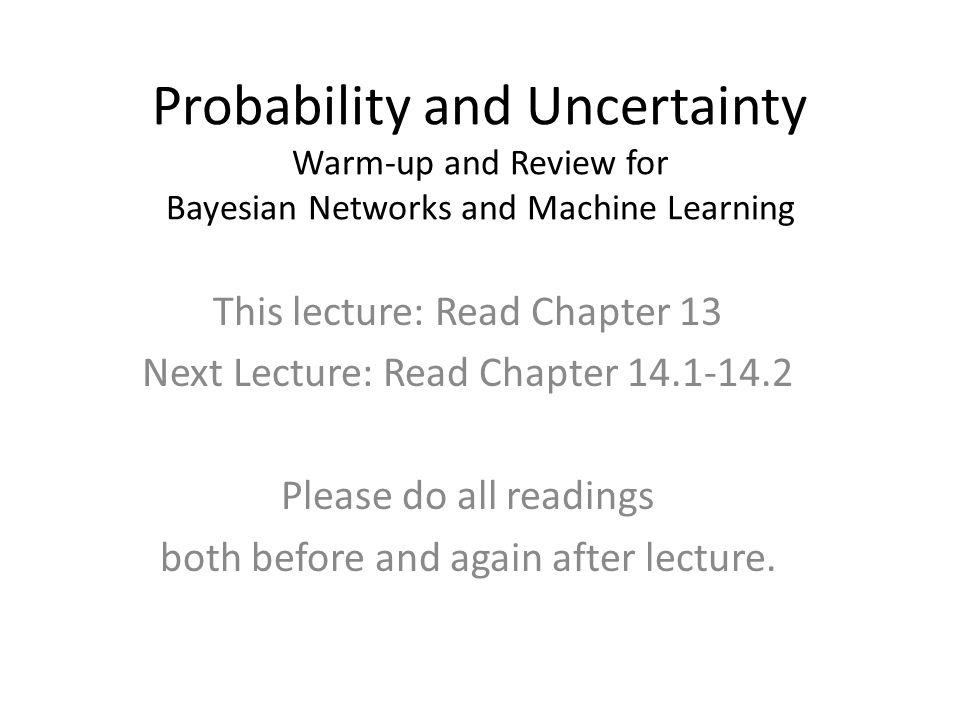 Probability and Uncertainty Warm-up and Review for Bayesian Networks and Machine Learning This lecture: Read Chapter 13 Next Lecture: Read Chapter 14.
