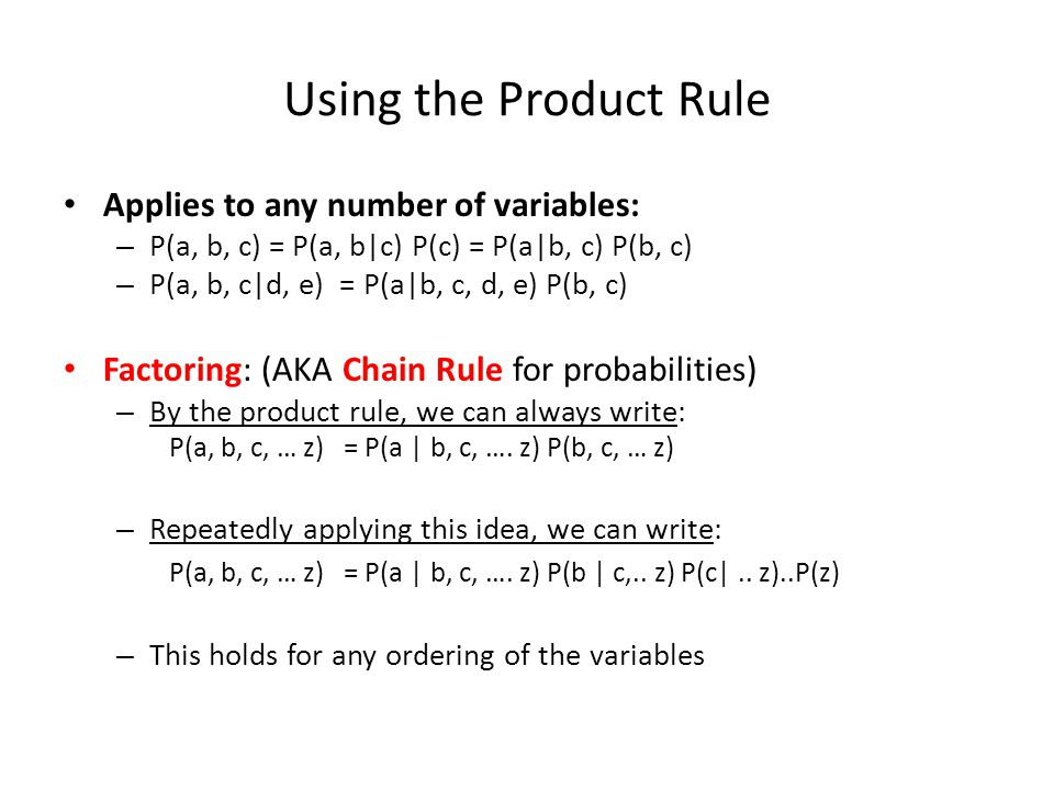 Using the Product Rule Applies to any number of variables: – P(a, b, c) = P(a, b|c) P(c) = P(a|b, c) P(b, c) – P(a, b, c|d, e) = P(a|b, c, d, e) P(b,