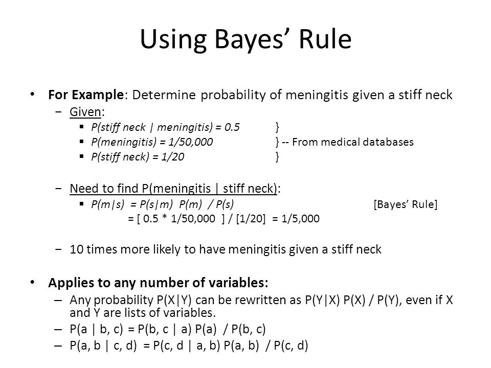 Using Bayes' Rule For Example: Determine probability of meningitis given a stiff neck  Given:  P(stiff neck | meningitis) = 0.5 }  P(meningitis) =