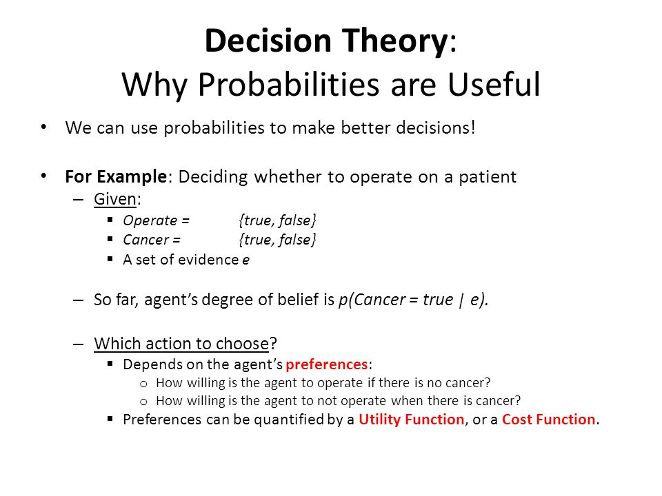 Decision Theory: Why Probabilities are Useful We can use probabilities to make better decisions! For Example: Deciding whether to operate on a patient
