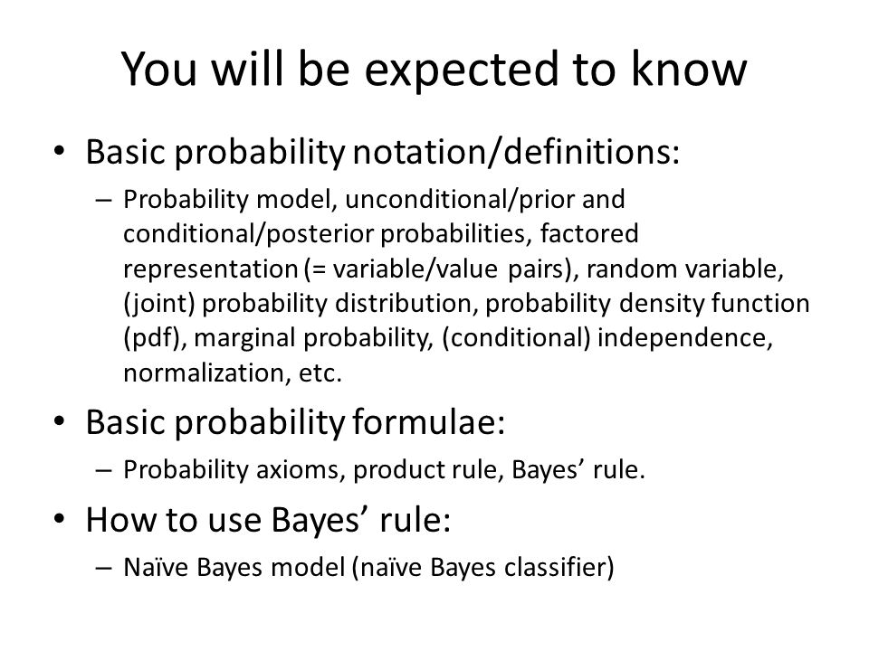 You will be expected to know Basic probability notation/definitions: – Probability model, unconditional/prior and conditional/posterior probabilities,