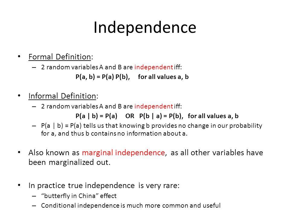 Independence Formal Definition: – 2 random variables A and B are independent iff: P(a, b) = P(a) P(b), for all values a, b Informal Definition: – 2 ra