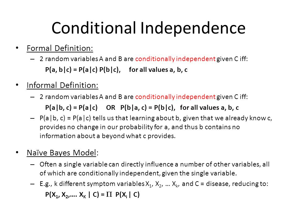 Conditional Independence Formal Definition: – 2 random variables A and B are conditionally independent given C iff: P(a, b|c) = P(a|c) P(b|c), for all