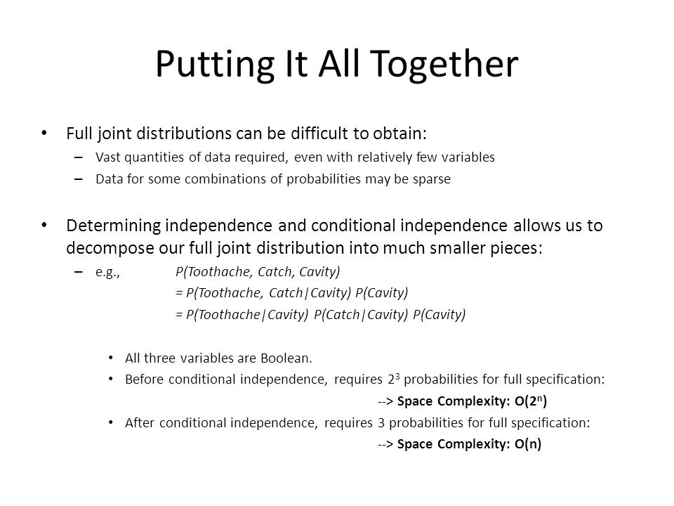 Putting It All Together Full joint distributions can be difficult to obtain: – Vast quantities of data required, even with relatively few variables –