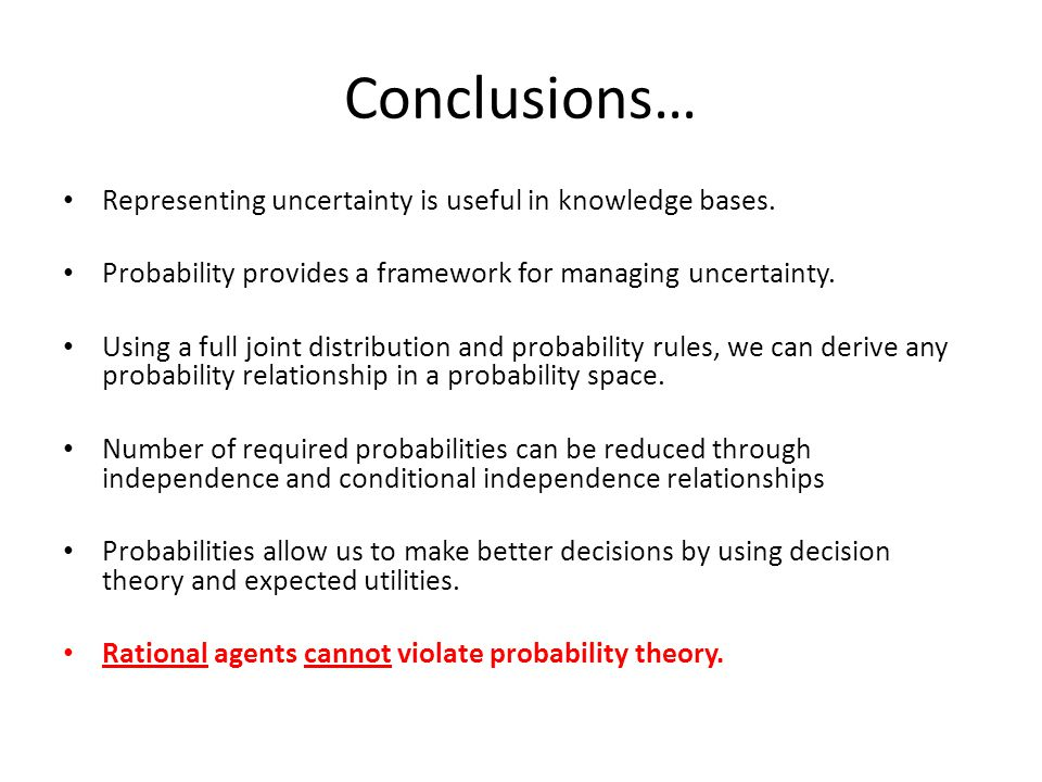 Conclusions… Representing uncertainty is useful in knowledge bases. Probability provides a framework for managing uncertainty. Using a full joint dist