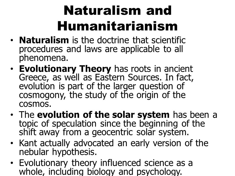 Naturalism and Humanitarianism Naturalism is the doctrine that scientific procedures and laws are applicable to all phenomena. Evolutionary Theory has
