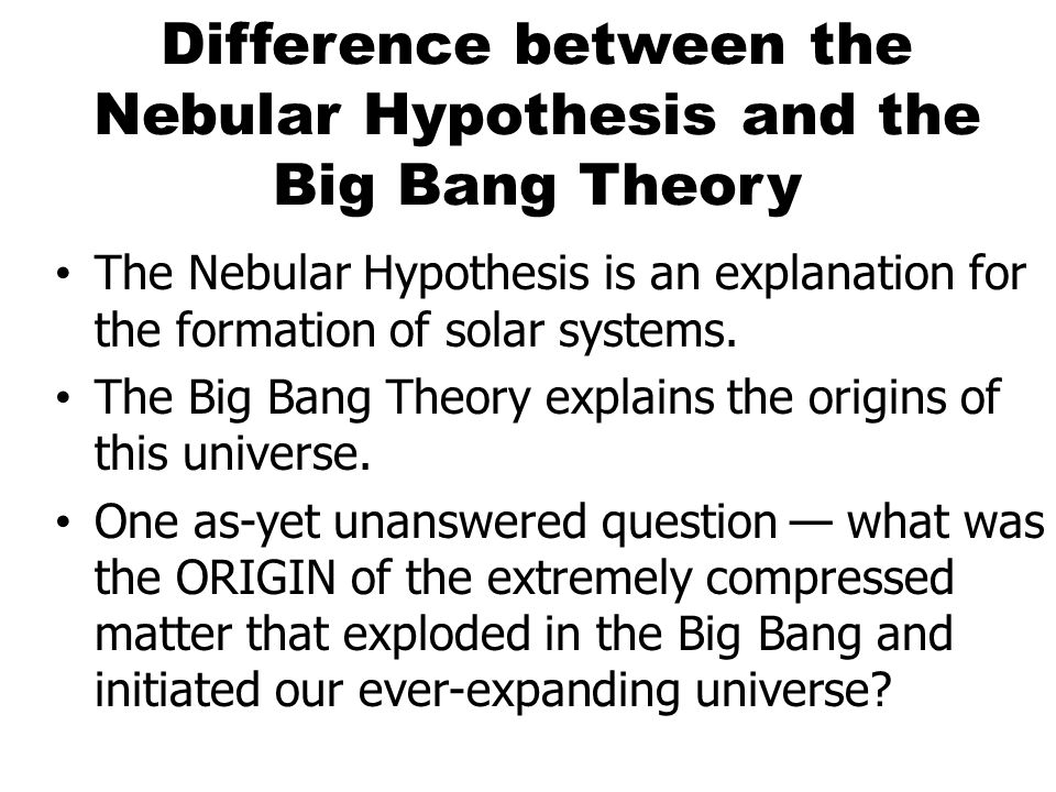 Difference between the Nebular Hypothesis and the Big Bang Theory The Nebular Hypothesis is an explanation for the formation of solar systems. The Big