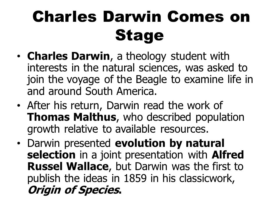 Charles Darwin Comes on Stage Charles Darwin, a theology student with interests in the natural sciences, was asked to join the voyage of the Beagle to examine life in and around South America.