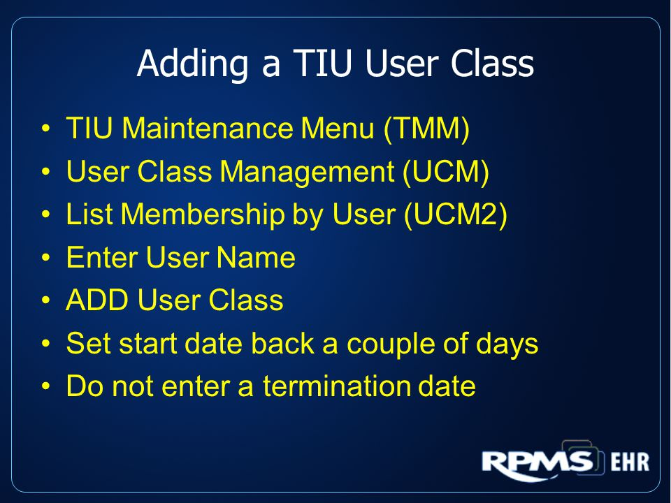 Adding a TIU User Class TIU Maintenance Menu (TMM) User Class Management (UCM) List Membership by User (UCM2) Enter User Name ADD User Class Set start