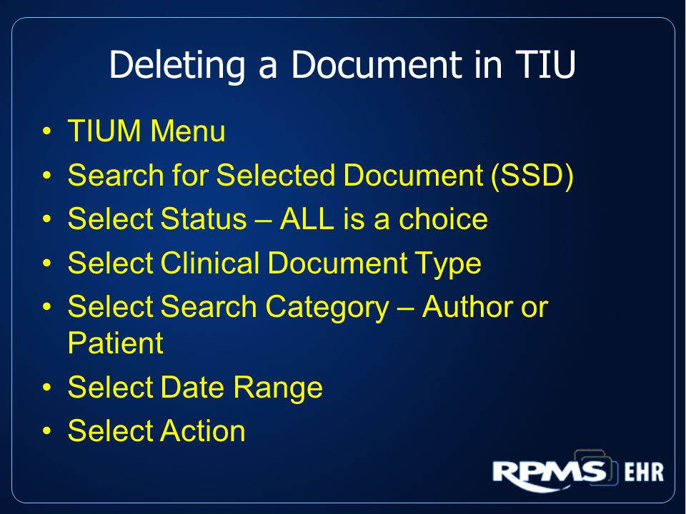 Deleting a Document in TIU TIUM Menu Search for Selected Document (SSD) Select Status – ALL is a choice Select Clinical Document Type Select Search Category – Author or Patient Select Date Range Select Action