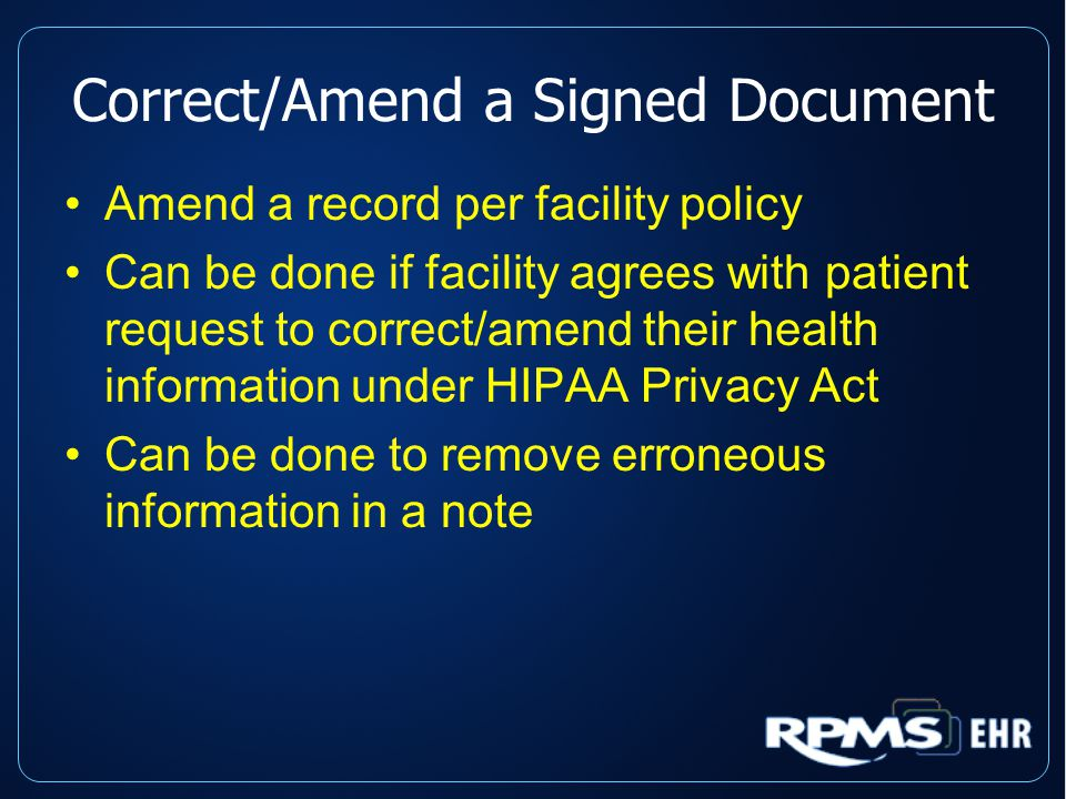 Correct/Amend a Signed Document Amend a record per facility policy Can be done if facility agrees with patient request to correct/amend their health information under HIPAA Privacy Act Can be done to remove erroneous information in a note