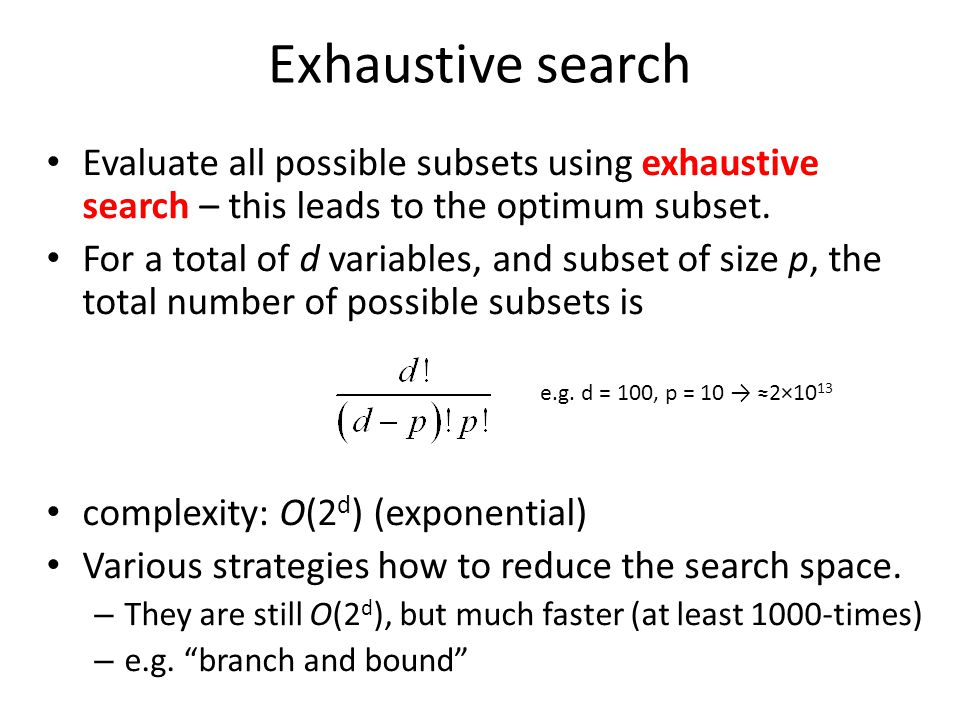 Exhaustive search Evaluate all possible subsets using exhaustive search – this leads to the optimum subset. For a total of d variables, and subset of