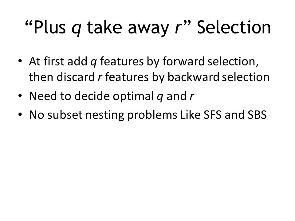 """""""Plus q take away r"""" Selection At first add q features by forward selection, then discard r features by backward selection Need to decide optimal q an"""