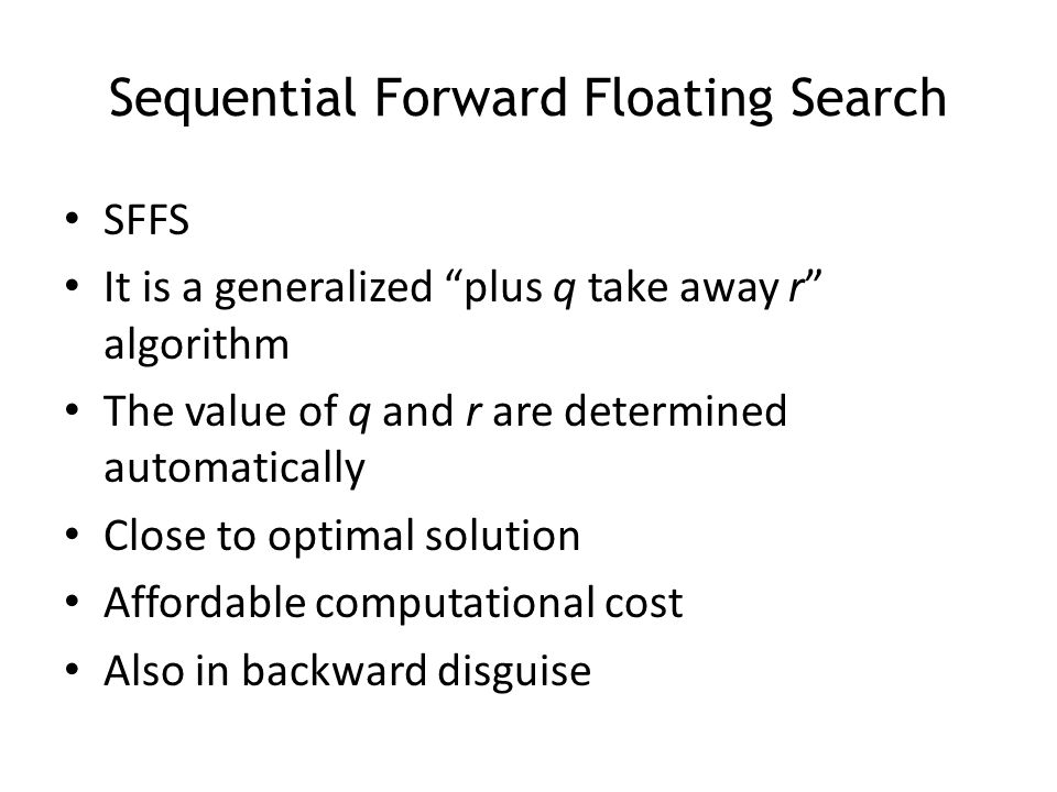 """Sequential Forward Floating Search SFFS It is a generalized """"plus q take away r"""" algorithm The value of q and r are determined automatically Close to"""