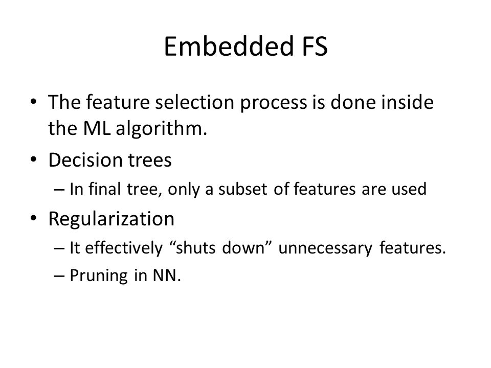 Embedded FS The feature selection process is done inside the ML algorithm. Decision trees – In final tree, only a subset of features are used Regulari
