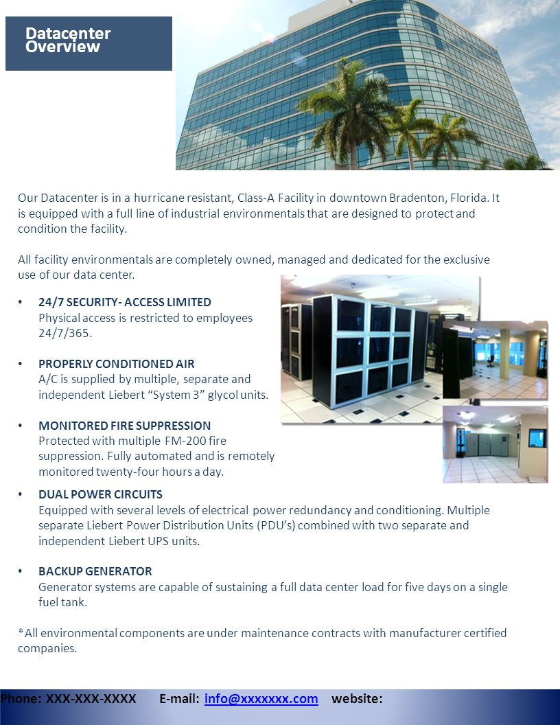 Datacenter Overview Phone: XXX-XXX-XXXX E-mail: info@xxxxxxx.com website:info@xxxxxxx.com Our Datacenter is in a hurricane resistant, Class-A Facility in downtown Bradenton, Florida.