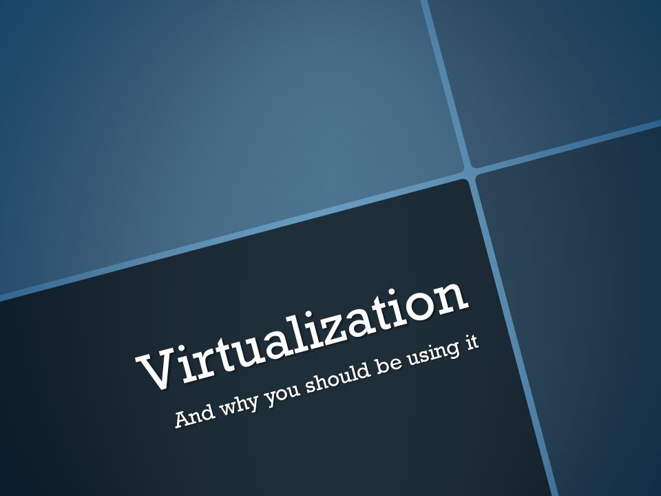 Virtualization And why you should be using it