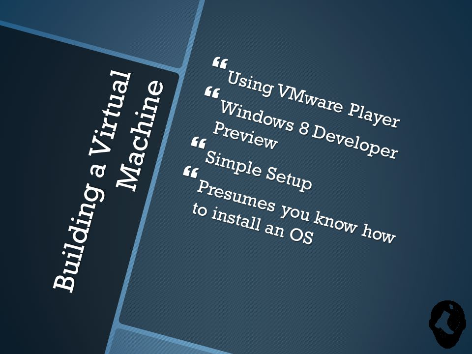 Building a Virtual Machine  Using VMware Player  Windows 8 Developer Preview  Simple Setup  Presumes you know how to install an OS