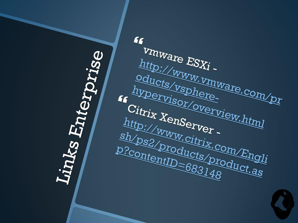 Links Enterprise  vmware ESXi - http://www.vmware.com/pr oducts/vsphere- hypervisor/overview.html http://www.vmware.com/pr oducts/vsphere- hypervisor/overview.html http://www.vmware.com/pr oducts/vsphere- hypervisor/overview.html  Citrix XenServer - http://www.citrix.com/Engli sh/ps2/products/product.as p contentID=683148 http://www.citrix.com/Engli sh/ps2/products/product.as p contentID=683148 http://www.citrix.com/Engli sh/ps2/products/product.as p contentID=683148