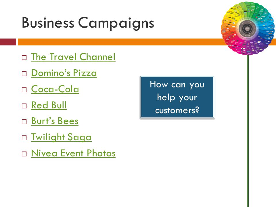 Business Campaigns  The Travel Channel The Travel Channel  Domino's Pizza Domino's Pizza  Coca-Cola Coca-Cola  Red Bull Red Bull  Burt's Bees Burt's Bees  Twilight Saga Twilight Saga  Nivea Event Photos Nivea Event Photos How can you help your customers