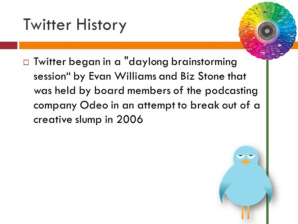 Twitter History  Twitter began in a daylong brainstorming session by Evan Williams and Biz Stone that was held by board members of the podcasting company Odeo in an attempt to break out of a creative slump in 2006