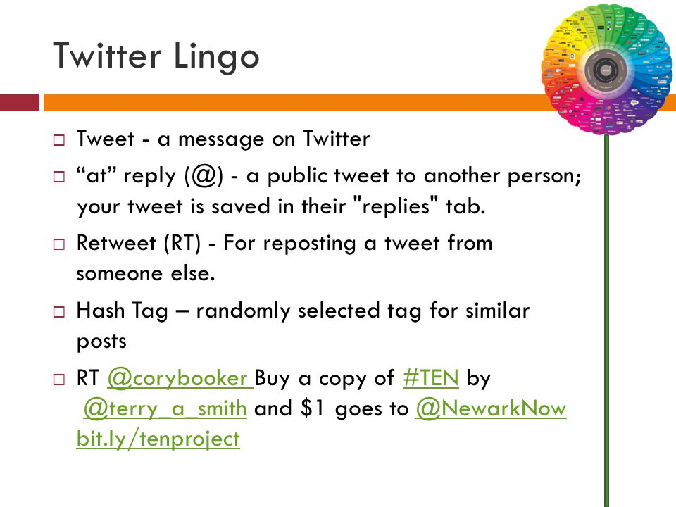 Twitter Lingo  Tweet - a message on Twitter  at reply (@) - a public tweet to another person; your tweet is saved in their replies tab.