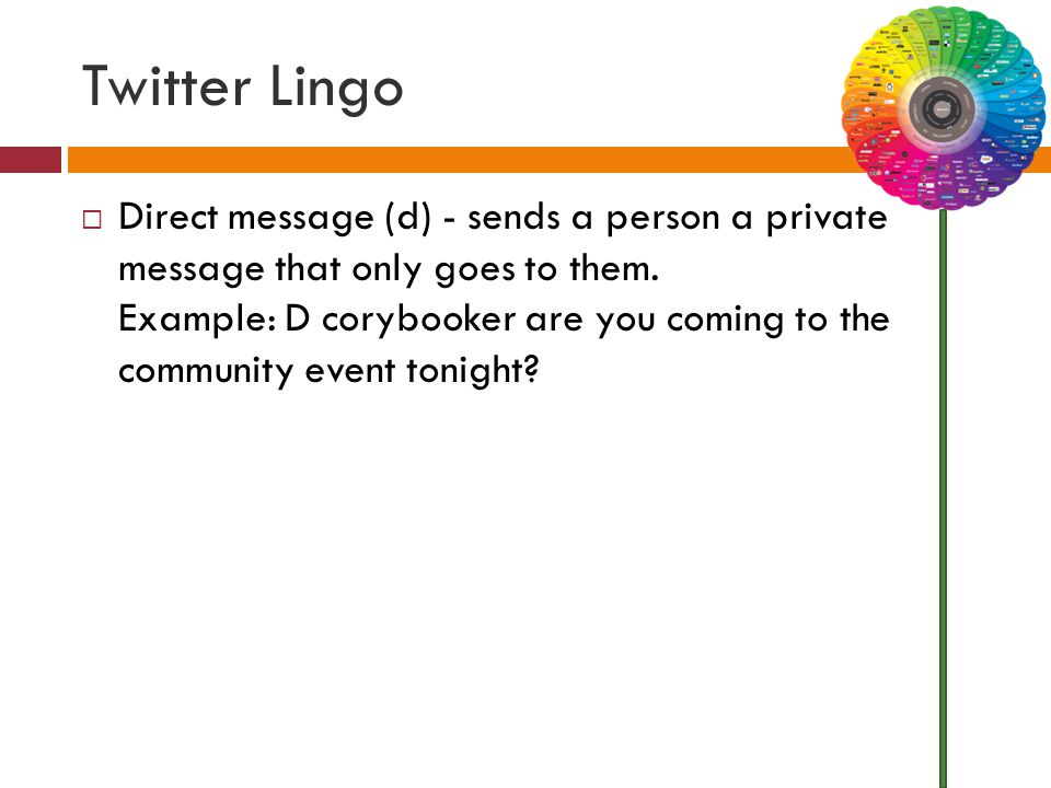 Twitter Lingo  Direct message (d) - sends a person a private message that only goes to them. Example: D corybooker are you coming to the community ev