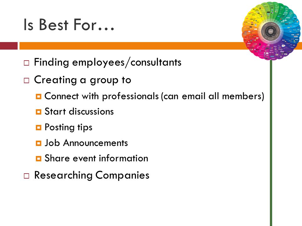 Is Best For…  Finding employees/consultants  Creating a group to  Connect with professionals (can email all members)  Start discussions  Posting