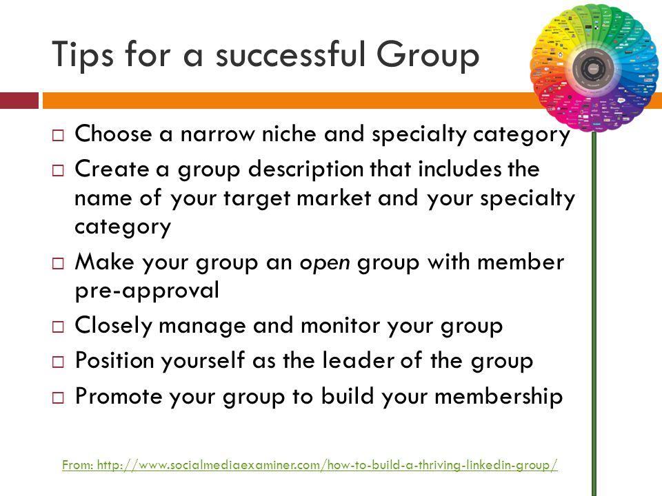 Tips for a successful Group  Choose a narrow niche and specialty category  Create a group description that includes the name of your target market and your specialty category  Make your group an open group with member pre-approval  Closely manage and monitor your group  Position yourself as the leader of the group  Promote your group to build your membership From: http://www.socialmediaexaminer.com/how-to-build-a-thriving-linkedin-group/