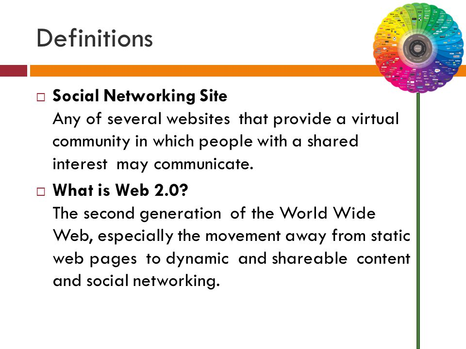 Definitions  Social Networking Site Any of several websites that provide a virtual community in which people with a shared interest may communicate.