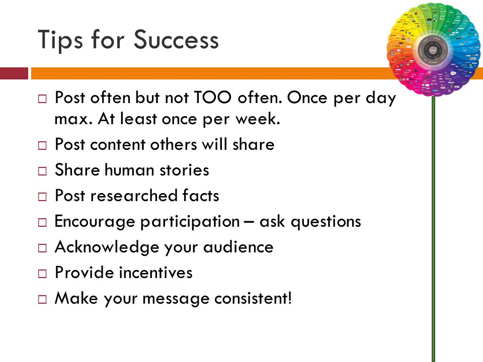 Tips for Success  Post often but not TOO often. Once per day max. At least once per week.  Post content others will share  Share human stories  Po