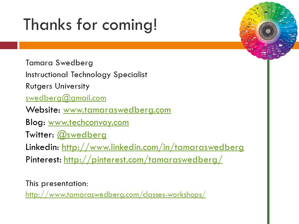 Thanks for coming! Tamara Swedberg Instructional Technology Specialist Rutgers University swedberg@gmail.com Website: www.tamaraswedberg.comwww.tamara