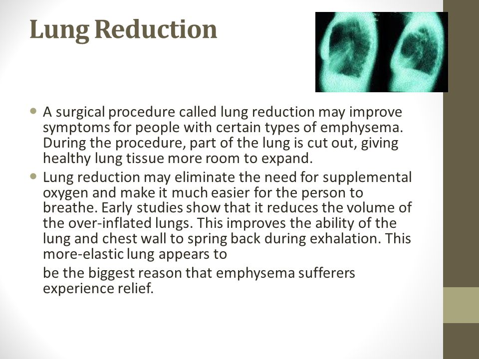 Lung Reduction A surgical procedure called lung reduction may improve symptoms for people with certain types of emphysema.