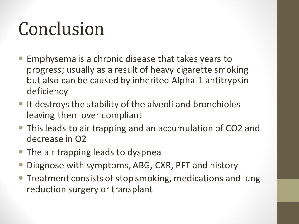 Conclusion Emphysema is a chronic disease that takes years to progress; usually as a result of heavy cigarette smoking but also can be caused by inherited Alpha-1 antitrypsin deficiency It destroys the stability of the alveoli and bronchioles leaving them over compliant This leads to air trapping and an accumulation of CO2 and decrease in O2 The air trapping leads to dyspnea Diagnose with symptoms, ABG, CXR, PFT and history Treatment consists of stop smoking, medications and lung reduction surgery or transplant