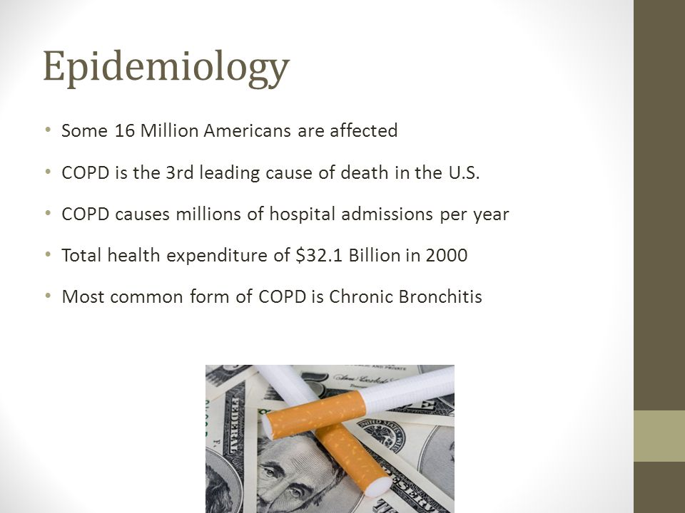 Epidemiology Some 16 Million Americans are affected COPD is the 3rd leading cause of death in the U.S. COPD causes millions of hospital admissions per