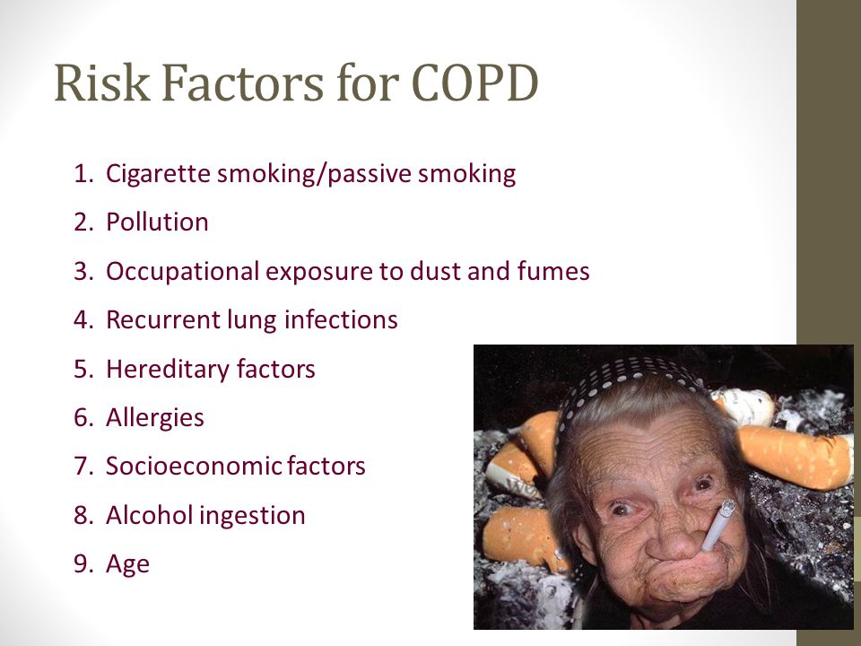 Risk Factors for COPD 1.Cigarette smoking/passive smoking 2.Pollution 3.Occupational exposure to dust and fumes 4.Recurrent lung infections 5.Hereditary factors 6.Allergies 7.Socioeconomic factors 8.Alcohol ingestion 9.Age