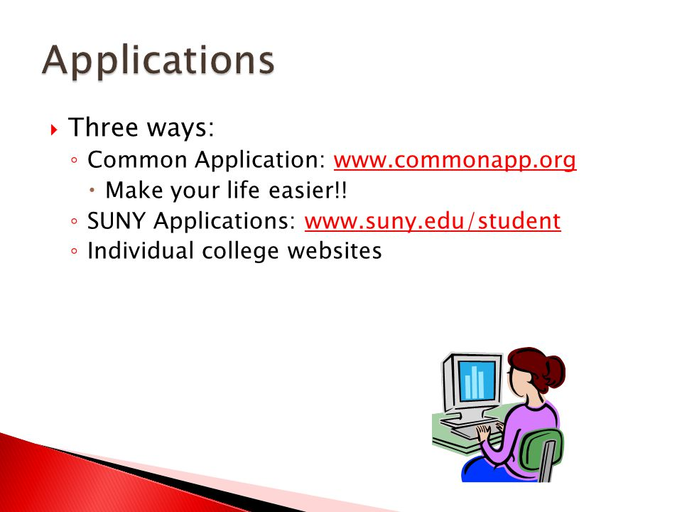  Three ways: ◦ Common Application: www.commonapp.orgwww.commonapp.org  Make your life easier!.
