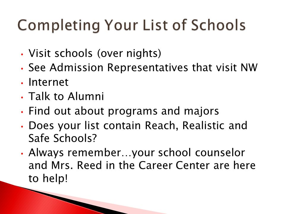 Visit schools (over nights) See Admission Representatives that visit NW Internet Talk to Alumni Find out about programs and majors Does your list contain Reach, Realistic and Safe Schools.