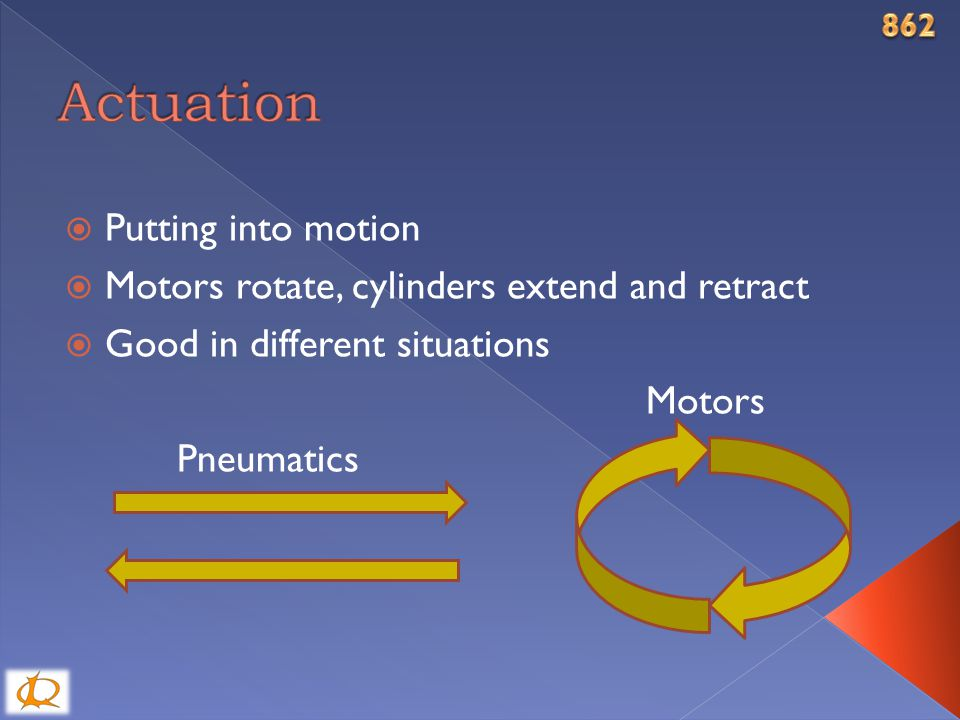  Putting into motion  Motors rotate, cylinders extend and retract  Good in different situations Motors Pneumatics
