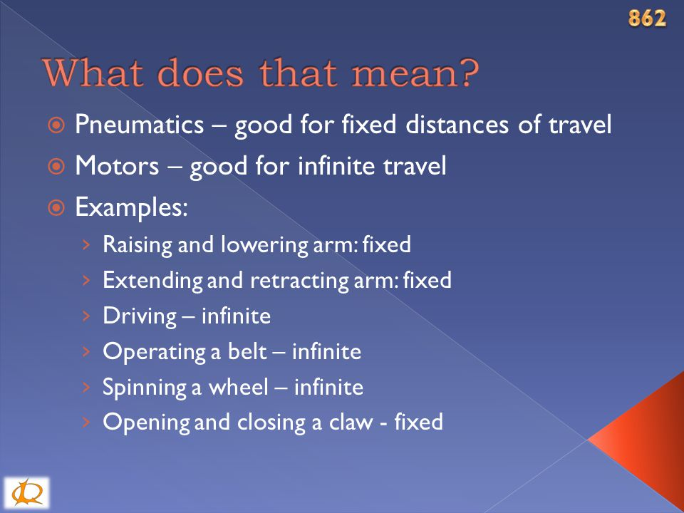  Pneumatics – good for fixed distances of travel  Motors – good for infinite travel  Examples: › Raising and lowering arm: fixed › Extending and retracting arm: fixed › Driving – infinite › Operating a belt – infinite › Spinning a wheel – infinite › Opening and closing a claw - fixed
